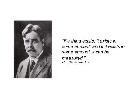 """If a thing exists, it exists in some amount; and if it exists in some amount, it can be measured."" –E. L. Thorndike (1914)"