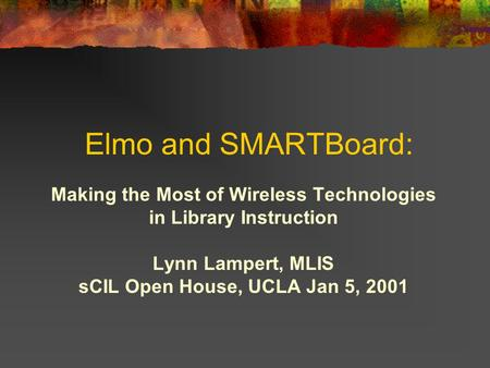 Elmo and SMARTBoard: Making the Most of Wireless Technologies in Library Instruction Lynn Lampert, MLIS sCIL Open House, UCLA Jan 5, 2001.
