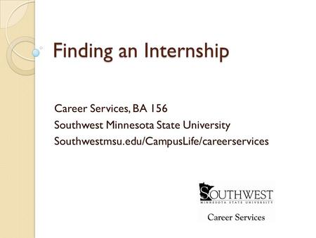 Finding an Internship Career Services, BA 156 Southwest Minnesota State University Southwestmsu.edu/CampusLife/careerservices.