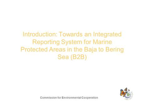 Introduction: Towards an Integrated Reporting System for Marine Protected Areas in the Baja to Bering Sea (B2B) Commission for Environmental Cooperation.