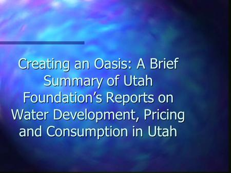 Creating an Oasis: A Brief Summary of Utah Foundation's Reports on Water Development, Pricing and Consumption in Utah.