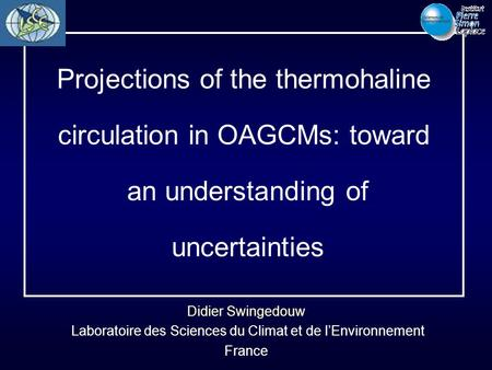 Didier Swingedouw Laboratoire des Sciences du Climat et de l'Environnement France Projections of the thermohaline circulation in OAGCMs: toward an understanding.