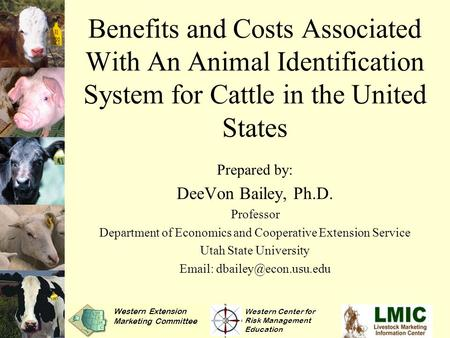 Benefits and Costs Associated With An Animal Identification System for Cattle in the United States Prepared by: DeeVon Bailey, Ph.D. Professor Department.