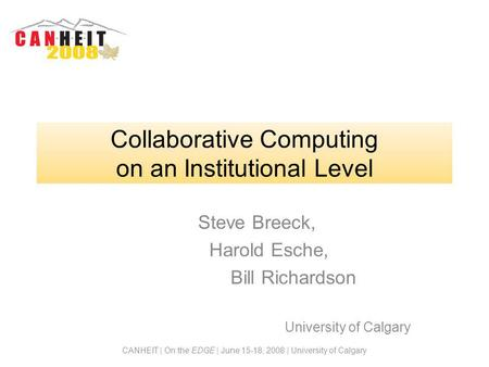 CANHEIT | On the EDGE | June 15-18, 2008 | University of Calgary Collaborative Computing on an Institutional Level Steve Breeck, Harold Esche, Bill Richardson.