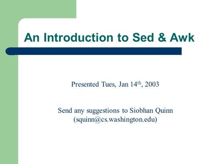 An Introduction to Sed & Awk Presented Tues, Jan 14 th, 2003 Send any suggestions to Siobhan Quinn