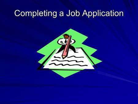 Completing a Job Application. How Important is the Application? You are making your first impression! It screens you out or in! Creates the tone for the.