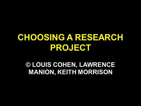 CHOOSING A RESEARCH PROJECT © LOUIS COHEN, LAWRENCE MANION, KEITH MORRISON.