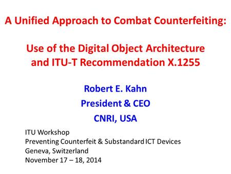 A Unified Approach to Combat Counterfeiting: Use of the Digital Object Architecture and ITU-T Recommendation X.1255 Robert E. Kahn President & CEO CNRI,