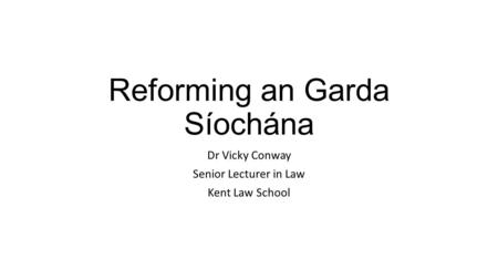 Reforming an Garda Síochána Dr Vicky Conway Senior Lecturer in Law Kent Law School.