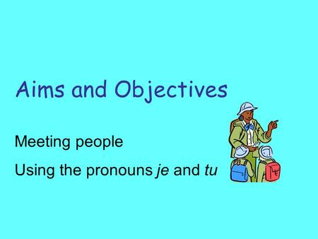 Aims and Objectives Meeting people Using the pronouns je and tu.