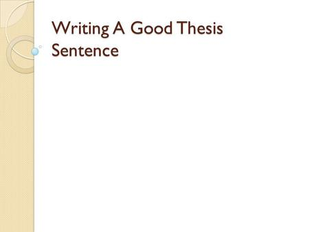 Writing A Good Thesis Sentence. Purpose of a thesis sentence: Controlling Statement for an essay States the purpose of the essay For an argumentative.