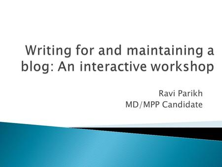 Ravi Parikh MD/MPP Candidate. What we WILL cover What we WON'T cover  Why and why not to blog  Finding the right blog to write for  Understanding your.