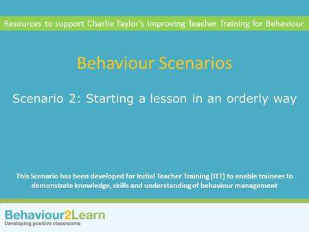 Scenario 2: Starting a lesson in an orderly way Behaviour Scenarios Resources to support Charlie Taylor's Improving Teacher Training for Behaviour This.