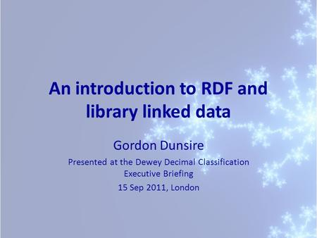 An introduction to RDF and library linked data Gordon Dunsire Presented at the Dewey Decimal Classification Executive Briefing 15 Sep 2011, London.