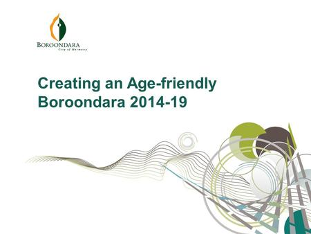 "Creating an Age-friendly Boroondara 2014-19. ""Everyone wants to live a long life, but no-one wants to get old."" Creating an Age-friendly Boroondara 2014-19."