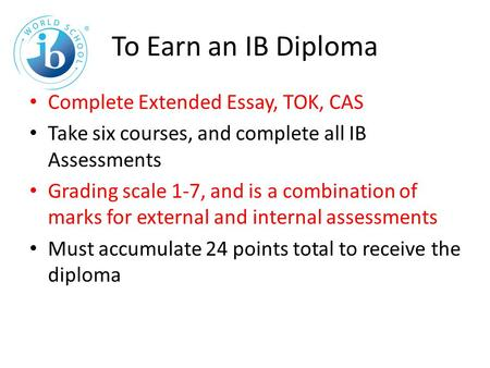 To Earn an IB Diploma Complete Extended Essay, TOK, CAS Take six courses, and complete all IB Assessments Grading scale 1-7, and is a combination of marks.