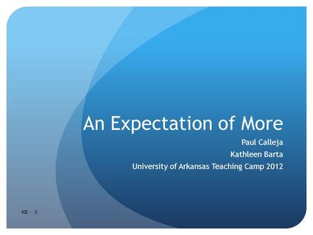 An Expectation of More Paul Calleja Kathleen Barta University of Arkansas Teaching Camp 2012 KB -.5.