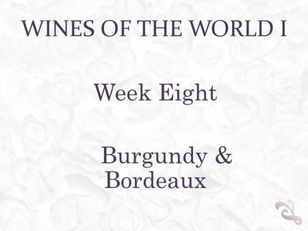 WINES OF THE WORLD I Week Eight Burgundy & Bordeaux.
