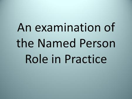 An examination of the Named Person Role in Practice.