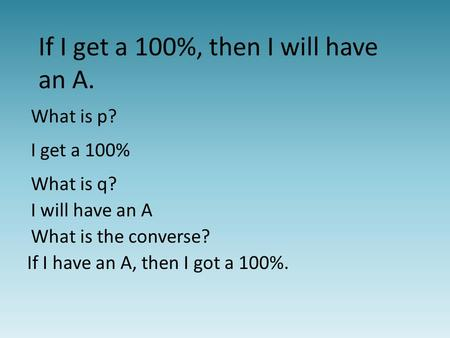If I get a 100%, then I will have an A. What is p? I get a 100% What is q? I will have an A What is the converse? If I have an A, then I got a 100%.