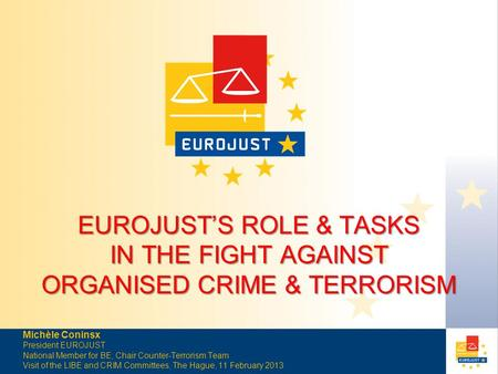 EUROJUST'S ROLE & TASKS IN THE FIGHT AGAINST ORGANISED CRIME & TERRORISM Michèle Coninsx President EUROJUST National Member for BE, Chair Counter-Terrorism.