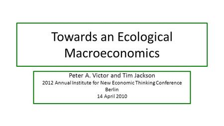 Towards an Ecological Macroeconomics Peter A. Victor and Tim Jackson 2012 Annual Institute for New Economic Thinking Conference Berlin 14 April 2010.