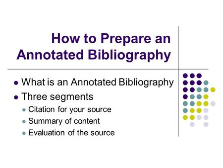 How to Prepare an Annotated Bibliography What is an Annotated Bibliography Three segments Citation for your source Summary of content Evaluation of the.