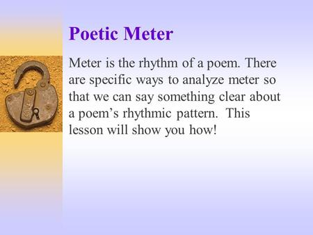Poetic Meter Meter is the rhythm of a poem. There are specific ways to analyze meter so that we can say something clear about a poem's rhythmic pattern.