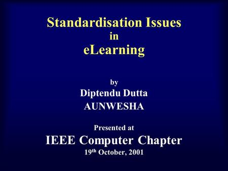 Standardisation Issues in eLearning by Diptendu Dutta AUNWESHA Presented at IEEE Computer Chapter 19 th October, 2001.