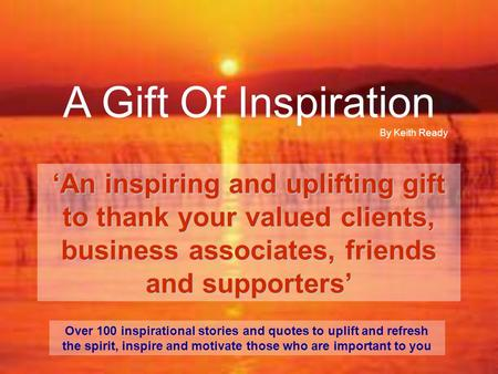 A Gift Of Inspiration 'An inspiring and uplifting gift to thank your valued clients, business associates, friends and supporters' Over 100 inspirational.