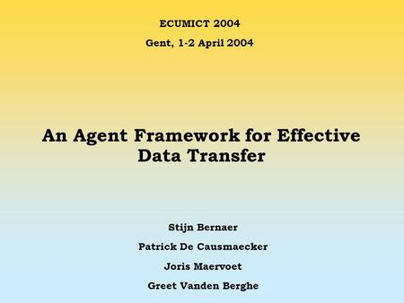 An Agent Framework for Effective Data Transfer Stijn Bernaer Patrick De Causmaecker Joris Maervoet Greet Vanden Berghe ECUMICT 2004 Gent, 1-2 April 2004.