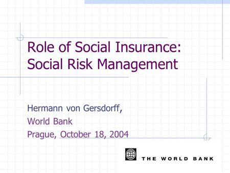 Role of Social Insurance: Social Risk Management Hermann von Gersdorff, World Bank Prague, October 18, 2004.