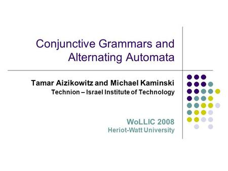 Conjunctive Grammars and Alternating Automata Tamar Aizikowitz and Michael Kaminski Technion – Israel Institute of Technology WoLLIC 2008 Heriot-Watt University.