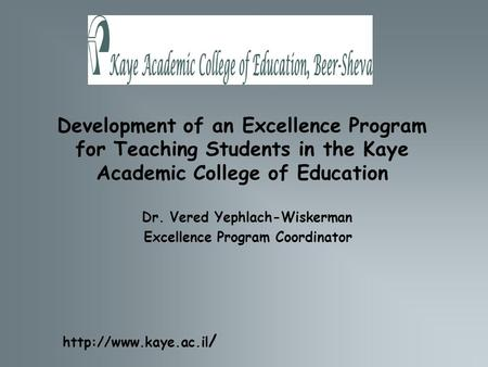 Development of an Excellence Program for Teaching Students in the Kaye Academic College of Education Dr. Vered Yephlach-Wiskerman Excellence Program Coordinator.