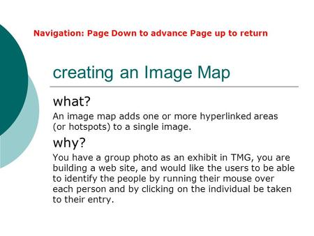 Creating an Image Map what? An image map adds one or more hyperlinked areas (or hotspots) to a single image. why? You have a group photo as an exhibit.
