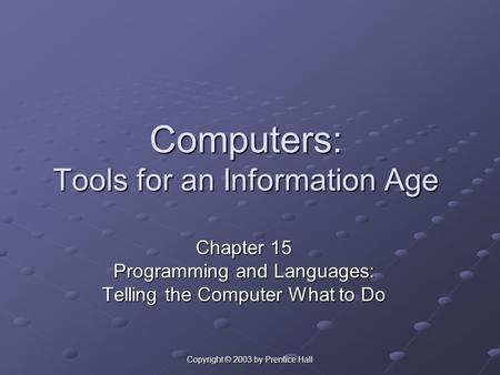 Copyright © 2003 by Prentice Hall Computers: Tools for an Information Age Chapter 15 Programming and Languages: Telling the Computer What to Do.