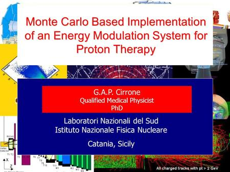 Monte Carlo Based Implementation of an Energy Modulation System for Proton Therapy G.A.P. Cirrone Qualified Medical Physicist PhD Laboratori Nazionali.