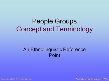 People Groups Concept and Terminology An Ethnolinguistic Reference Point Orville Boyd Jenkins August 2005 Copyright © 2005 Orville Boyd Jenkins.