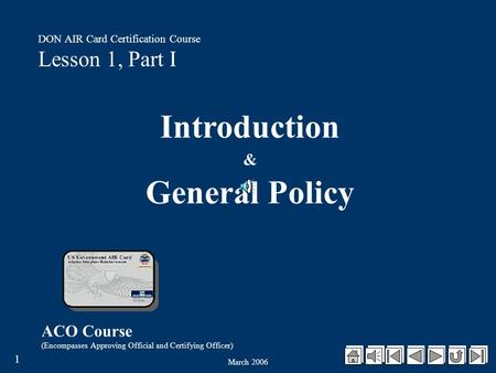 March 2006 1 ACO Course (Encompasses Approving Official and Certifying Officer) DON AIR Card Certification Course Lesson 1, Part I Introduction & General.
