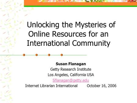 Unlocking the Mysteries of Online Resources for an International Community Susan Flanagan Getty Research Institute Los Angeles, California USA