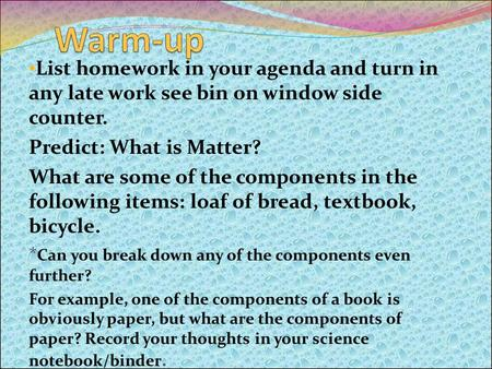 List homework in your agenda and turn in any late work see bin on window side counter. Predict: What is Matter? What are some of the components in the.
