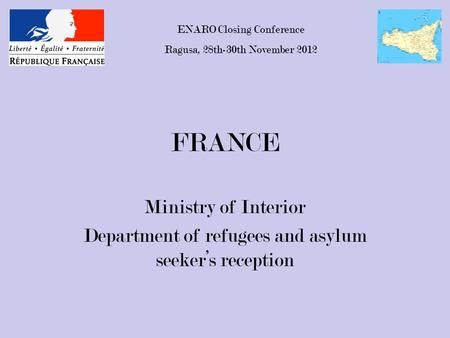 FRANCE Ministry of Interior Department of refugees and asylum seeker's reception ENARO Closing Conference Ragusa, 28th-30th November 2012.
