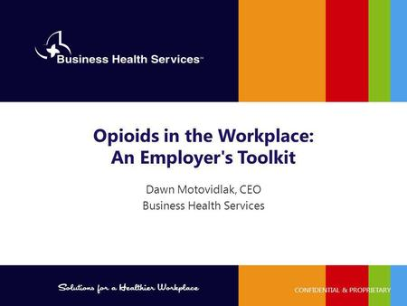 PROPRIETARY AND CONFIDENTIAL ©2014 Business Health Services CONFIDENTIAL & PROPRIETARY Dawn Motovidlak, CEO Business Health Services Opioids in the Workplace: