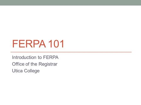 FERPA 101 Introduction to FERPA Office of the Registrar Utica College.