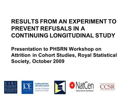RESULTS FROM AN EXPERIMENT TO PREVENT REFUSALS IN A CONTINUING LONGITUDINAL STUDY Presentation to PHSRN Workshop on Attrition in Cohort Studies, Royal.