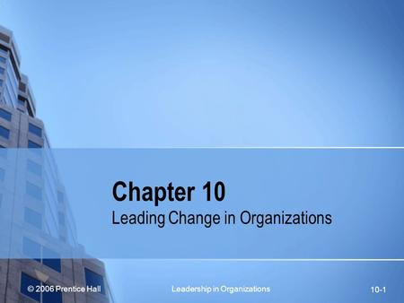 © 2006 Prentice Hall Leadership in Organizations 10-1 Chapter 10 Leading Change in Organizations.