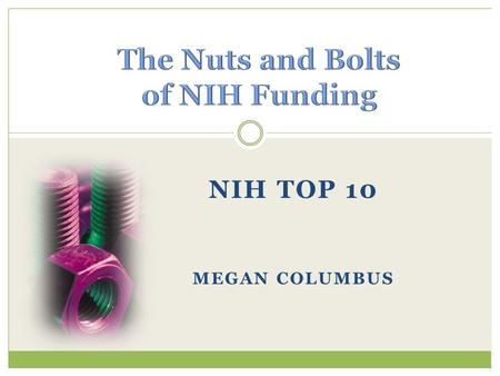 NIH TOP 10 MEGAN COLUMBUS. #1: Where's the money? #2:How do I get some? #3:Do I call NIH before applying? #4:How long does it take to get funded? #5:What's.