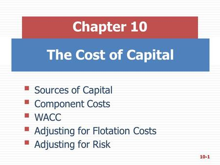 The Cost of Capital Chapter 10  Sources of Capital  Component Costs  WACC  Adjusting for Flotation Costs  Adjusting for Risk 10-1.