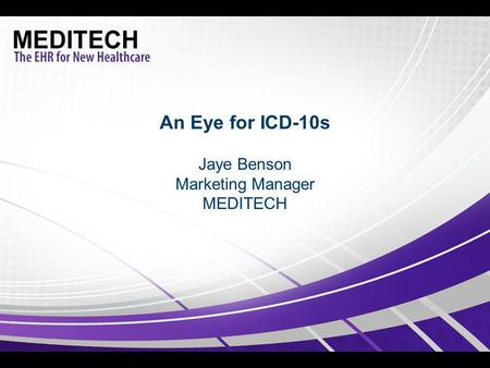 An Eye for ICD-10s Jaye Benson Marketing Manager MEDITECH.