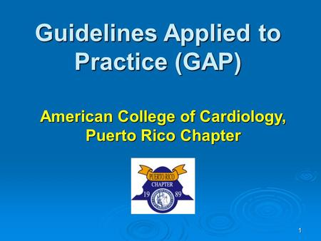 1 Guidelines Applied to Practice (GAP) American College of Cardiology, Puerto Rico Chapter.